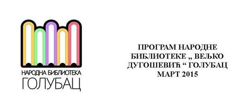 """Program narodne biblioteke """"Veljko Dugošević"""" Golubac, mart 2015"""